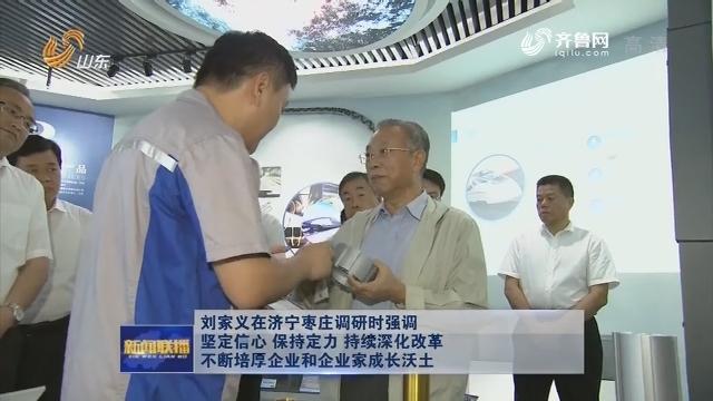 刘家义在济宁枣庄调研时强调 坚定信心保持定力持续深化改革 不断培厚企业和企业家成长沃土