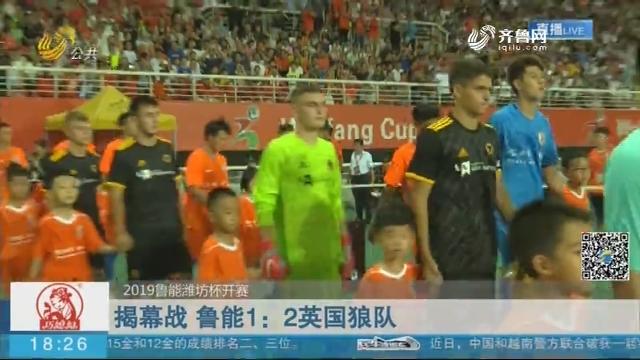 【2019鲁能潍坊杯开赛】揭幕战 鲁能1:2英国狼队