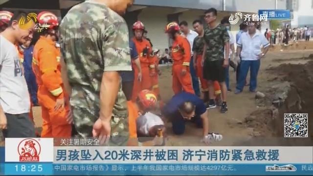【关注暑期安全】男孩坠入20米深井被困 济宁消防紧急救援