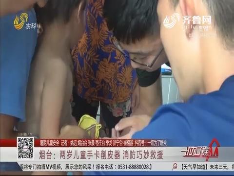 【暑期儿童安全】烟台:两岁儿童手卡削皮器 消防巧妙救援