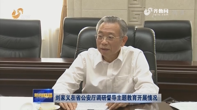 刘家义在省公安厅调研督导主题教育开展情况