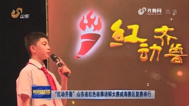 """""""红动齐鲁""""山东省红色故事讲解大赛威海赛区复赛举行"""