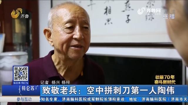 【壮丽70年 奋斗新时代】致敬老兵:空中拼刺刀第一人陶伟