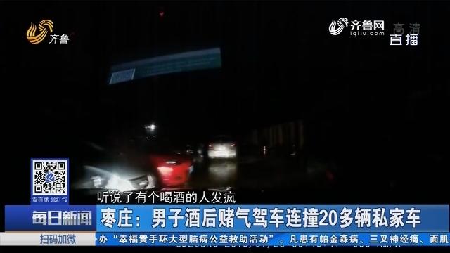 枣庄:男子酒后赌气驾车连撞20多辆私家车