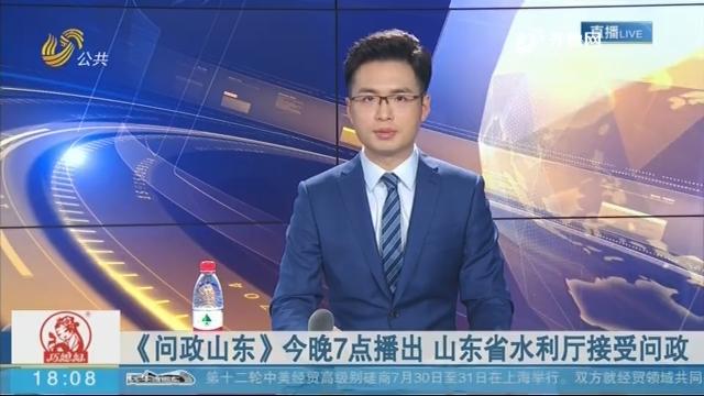 《问政山东》8月1日晚7点播出 山东省水利厅接受问政