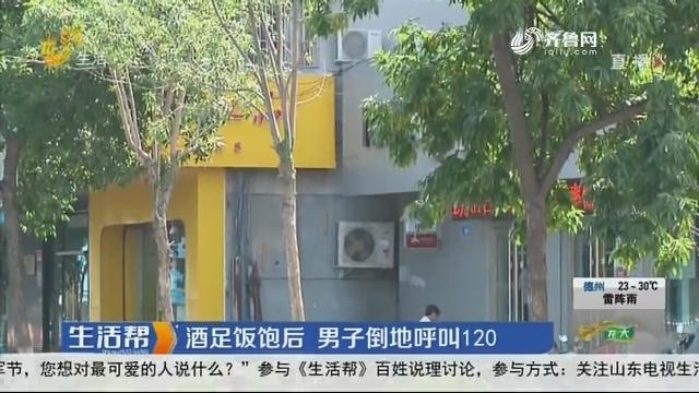 济南:酒足饭饱后 男子倒地呼叫120