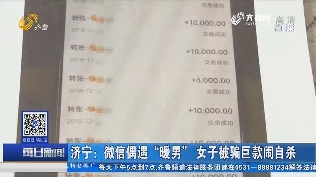 """济宁:微信偶遇""""暖男"""" 女子被骗巨款闹自杀"""