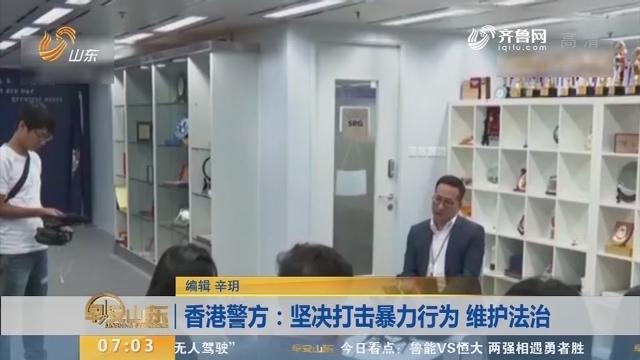 香港警方:坚决打击暴力行为 维护法治