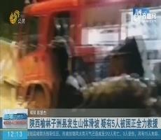 陕西榆林子洲县发生山体滑坡 疑有5人被困正全力救援