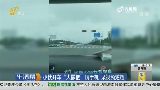 """滨州:小伙开车""""大撒把""""玩手机 录视频炫耀"""