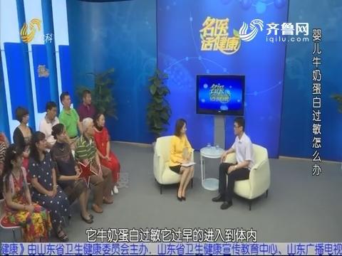 20190804《名医话健康》:名医孙立锋——婴儿牛奶蛋白过敏怎么办