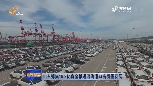 山东筹集19.9亿资金推进沿海港口高质量发展