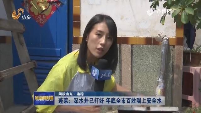 【问政山东·追踪】蓬莱:深水井已打好 年底全市百姓喝上安全水