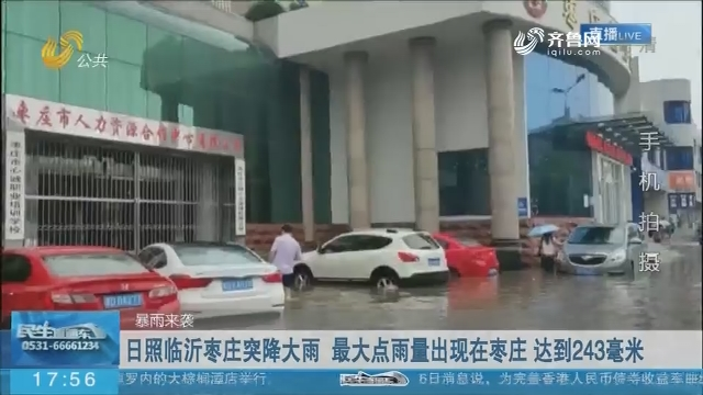 【暴雨来袭】日照临沂枣庄突降大雨 最大点雨量出现在枣庄 达到243毫米