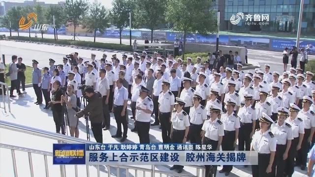服务上合示范区建设 胶州海关揭牌