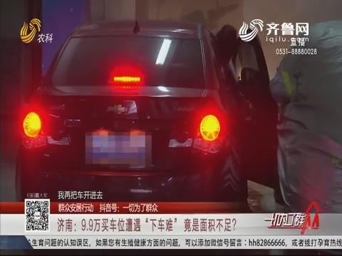 """【群众安居行动】济南:9.9万买车位遭遇""""下车难"""" 竟是面积不足?"""