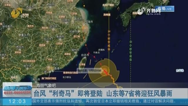 """【海丽气象吧】台风""""利奇马""""即将登陆 山东等7省将迎狂风暴雨"""
