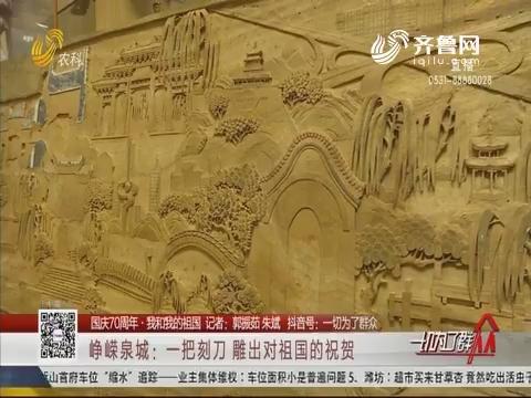 【国庆70周年·我和我的祖国】峥嵘泉城:一把刻刀 雕出对祖国的祝贺