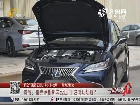 【群众车课堂】青岛:雷克萨斯新车没出门 玻璃现划痕?