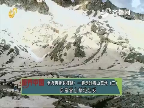 20190809《旅养中国》:老兵再走长征路——一起走过雪山草地(三)向着雪山草地出发