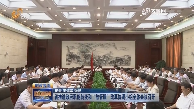 """省推進政府職能轉變和""""放管服""""改革協調小組全體會議召開"""