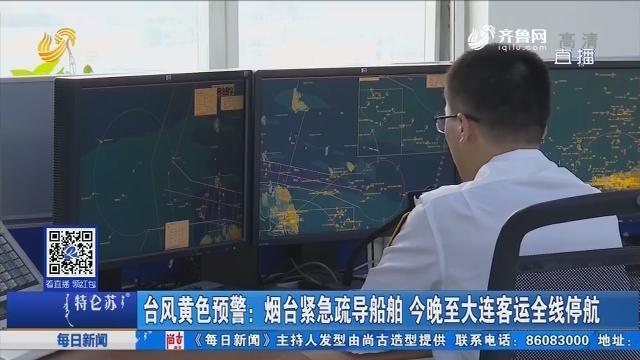 台风黄色预警:烟台紧急疏导船舶 8月10日晚至大连客运全线停航