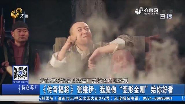 """《传奇福将》张维伊:我愿做""""变形金刚""""给你好看"""
