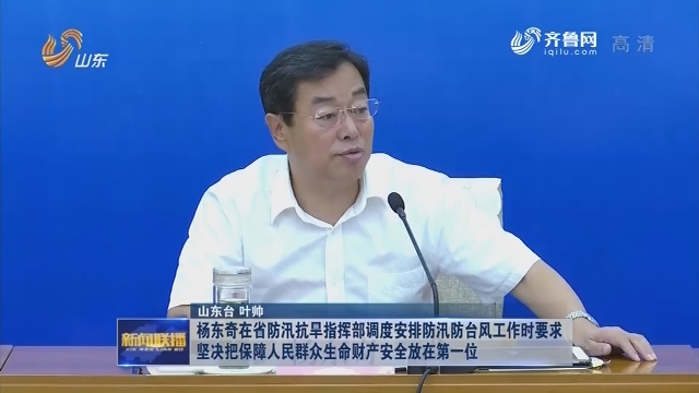 杨东奇在省防汛抗旱指挥部调度安排防汛防台风工作时要求坚决把保障人民群众生命财产安全放在第一位