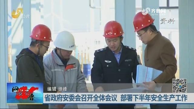 20190811《问安齐鲁》:省政府安委会召开全体会议 部署下半年安全生产工作
