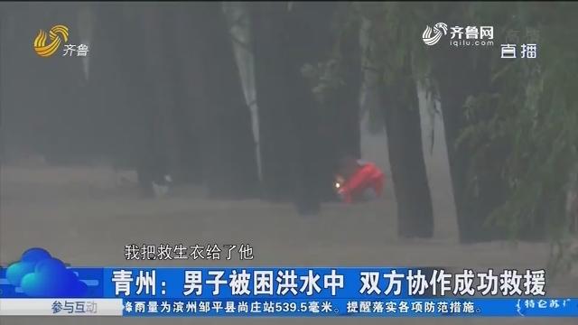 青州:男子被困洪水中 双方协作成功救援