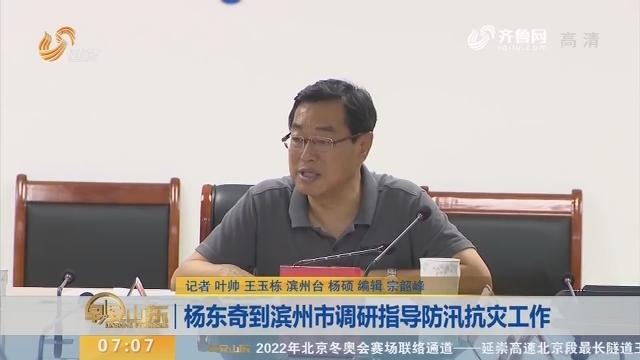 杨东奇到滨州市调研指导防汛抗灾工作