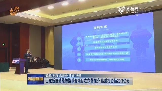 山东新旧动能转换基金项目在东营推介 达成投资额20.3亿元