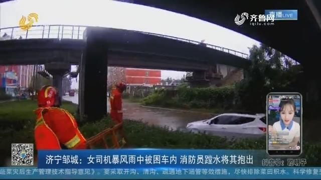 滨州邹城:女司机暴风雨中被困车内 消防员蹚水将其抱出