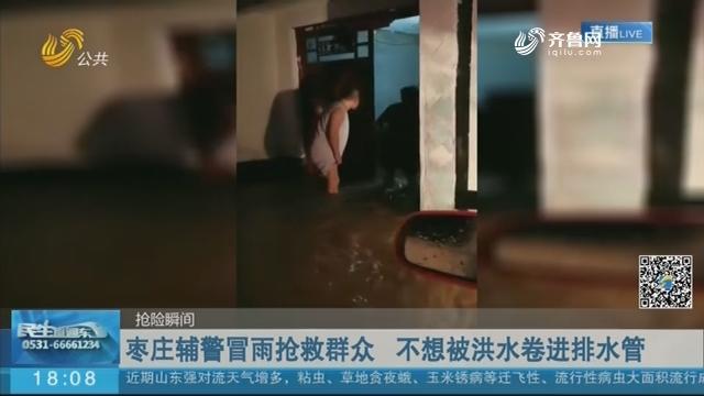 【抢险瞬间】枣庄辅警冒雨抢救群众 不想被洪水卷进排水管