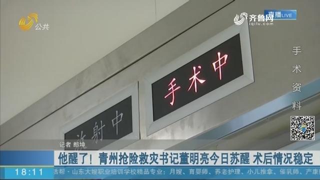 他醒了!青州抢险救灾书记董明亮15日苏醒 术后情况稳定