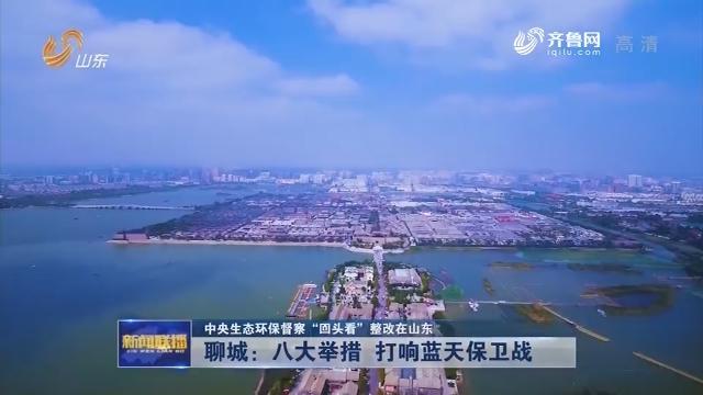"""【中央生态环保督察""""回头看""""整改在山东】聊城:八大举措 打响蓝天保卫战"""