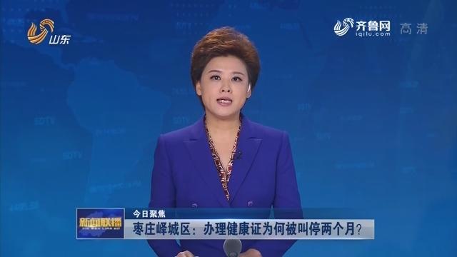 【今日聚焦】枣庄峄城区:办理健康证为何被叫停两个月?