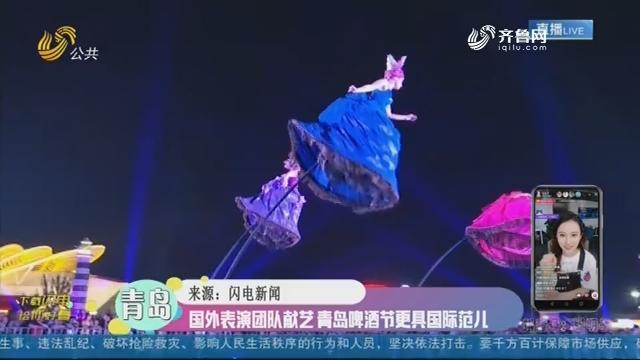 【融媒朋友圈】国外表演团队献艺 青岛啤酒节更具国际范儿