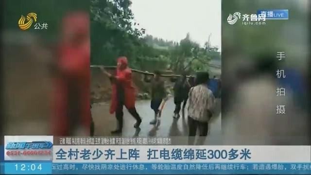 【抢险救灾在行动】全村老少齐上阵 扛电缆绵延300多米