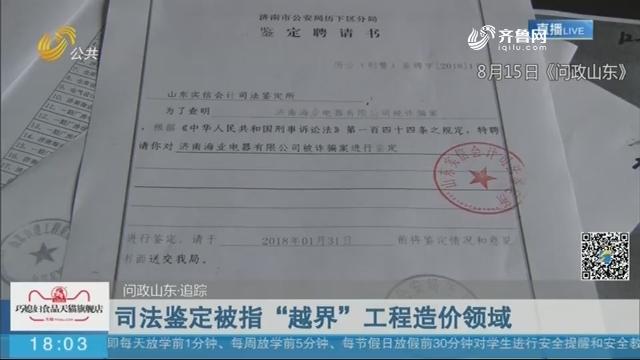 """【问政山东·追踪】司法鉴定被指""""越界""""工程造价领域"""