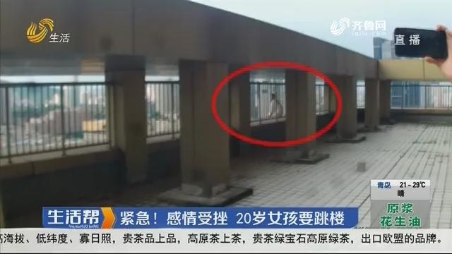 济南:紧急!感情受挫 20岁女孩要跳楼