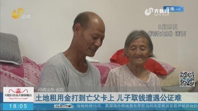 【问政山东·追踪】枣庄:土地租用金打到亡父卡上 儿子取钱遭遇公证难
