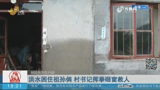 【抢险救灾在行动】沂水:洪水困住祖孙俩 村书记挥拳砸窗救人