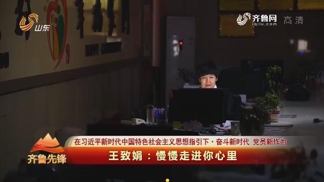 20190817《齐鲁先锋》:在习近平新时代中国特色社会主义思想指引下·奋斗新时代 党员新作为 王致娟——慢慢走进你心里