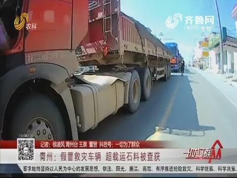 青州:假冒救灾车辆 超载运石料被查获