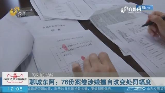 【问政山东·追踪】聊城东阿:76份案卷涉嫌擅自改变处罚幅度