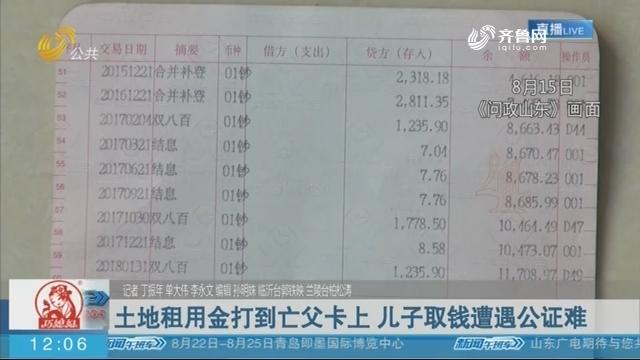 【问政山东·追踪】土地租用金打到亡父卡上 儿子取钱遭遇公证难