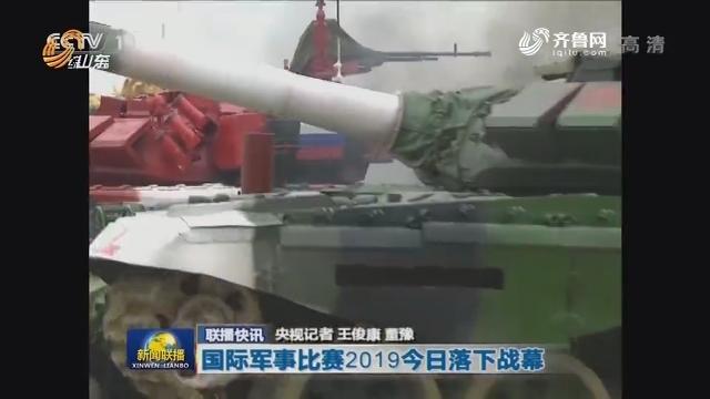 【联播快讯】国际军事比赛2019今日落下战幕