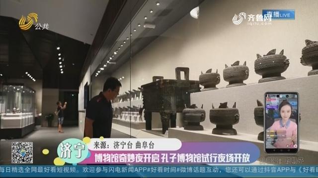 【融媒朋友圈】济宁:博物馆奇妙夜开启 孔子博物馆试行夜场开放