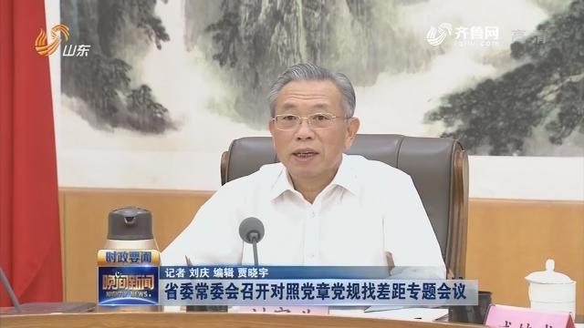 省委常委会召开对照党章党规找差距专题会议